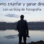 Cómo triunfé y gané dinero con un blog de fotografía: capítulo final